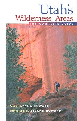 Utah's Wilderness Areas: The Complete Guide - Howard, Leland (Photographer), and Howard, Lynna (Text by)