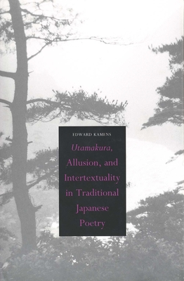 Utamakura, Allusion, and Intertextuality in Traditional Japanese Poetry - Kamens, Edward, Professor