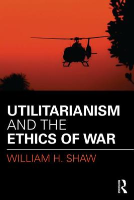 Utilitarianism and the Ethics of War - Shaw, William H.