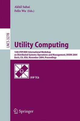 Utility Computing: 15th Ifip/IEEE International Workshop on Distributed Systems: Operations and Management, Dsom 2004, Davis, CA, USA, November 15-17, 2004. Proceedings - Sahai, Akhil (Editor), and Felix, Wu (Editor)