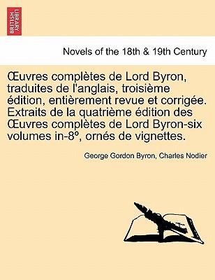 Uvres Completes de Lord Byron, Traduites de L'Anglais, Troisieme Edition, Entierement Revue Et Corrigee. Extraits de La Quatrieme Edition Des Uvres Co - Byron, George Gordon, Lord, and Nodier, Charles