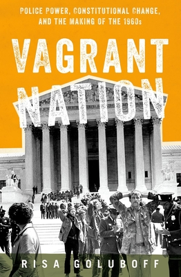 Vagrant Nation: Police Power, Constitutional Change, and the Making of the 1960s - Goluboff, Risa