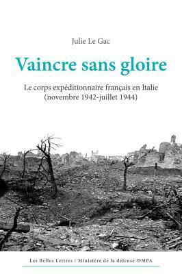 Vaincre Sans Gloire: Le Corps Expeditionnaire Francais En Italie (Novembre 1942-Juillet 1944) - Le Gac, Julie