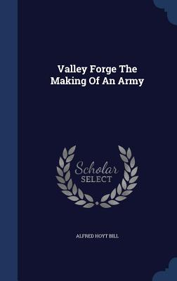 Valley Forge the Making of an Army - Bill, Alfred Hoyt