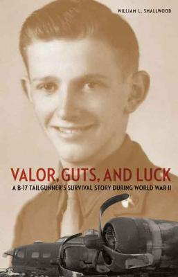 Valor, Guts, and Luck: A B-17 Tailgunner's Survival Story During World War II - Smallwood, William L