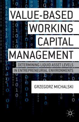 Value-Based Working Capital Management: Determining Liquid Asset Levels in Entrepreneurial Environments - Michalski, Grzegorz M.