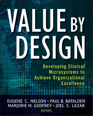 Value by Design: Developing Clinical Microsystems to Achieve Organizational Excellence - Nelson, Eugene C., and Batalden, Paul B., and Godfrey, Marjorie M.