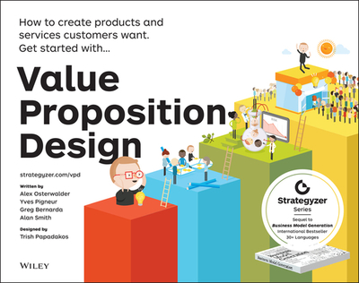 Value Proposition Design: How to Create Products and Services Customers Want - Osterwalder, Alexander, and Pigneur, Yves, and Bernarda, Gregory