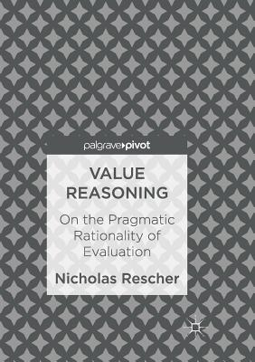 Value Reasoning: On the Pragmatic Rationality of Evaluation - Rescher, Nicholas
