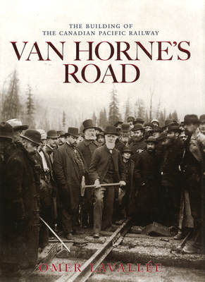 Van Horne's Road: The Building of the Canadian Pacific Railway - Lavallee, Omer