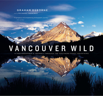 Vancouver Wild: A Photographer's Journey Through the Southern Coast Mountains - Osborne, Graham (Photographer), and Cannings, Richard (Text by)