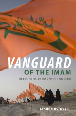 Vanguard of the Imam: Religion, Politics, and Iran's Revolutionary Guards - Ostovar, Afshon
