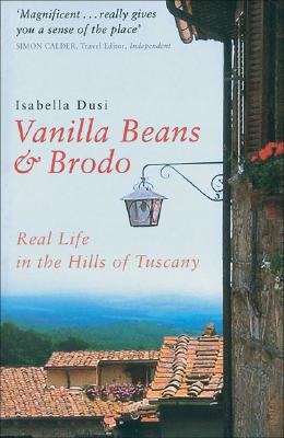 Vanilla Beans and Brodo: Real Life in the Hills of Tuscany - Dusi, Isabella