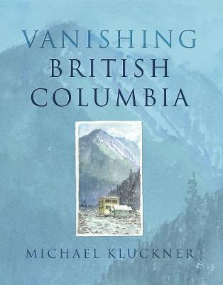Vanishing British Columbia - Kluckner, Michael
