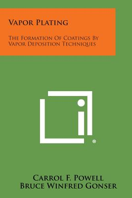 Vapor Plating: The Formation of Coatings by Vapor Deposition Techniques - Powell, Carrol F, and Gonser, Bruce Winfred, and Campbell, I E