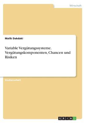 Variable Vergutungssysteme. Vergutungskomponenten, Chancen Und Risiken - Dakdaki, Malik