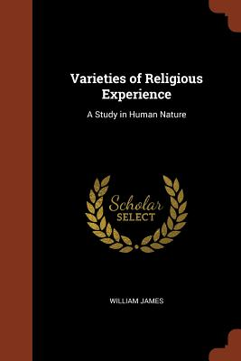 Varieties of Religious Experience: A Study in Human Nature - James, William