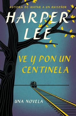 Ve y Pon Un Centinela (Go Set a Watchman - Spanish Edition) - Lee, Harper