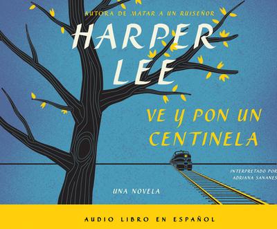 Ve y Por Un Centinela (Go Set a Watchman - Spanish Edition) - Lee, Harper, and Sananes, Adriana (Narrator)