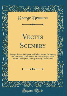 Vectis Scenery: Being a Series of Original and Select Views, Exhibiting the Picturesque Beauties of the Isle of Wight, with Ample Descriptive and Explanatory Letter-Press (Classic Reprint) - Brannon, George