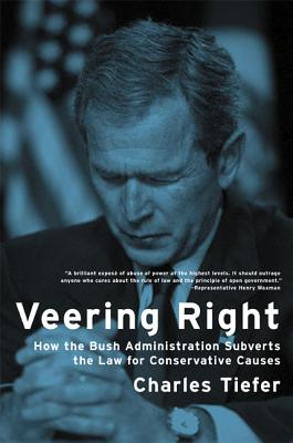 Veering Right: How the Bush Administration Subverts the Law for Conservative Causes - Tiefer, Charles