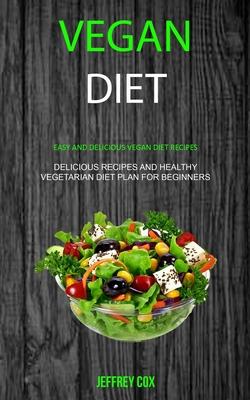 Vegan Diet: Easy And Delicious Vegan Diet Recipes (Delicious Recipes and Healthy Vegetarian Diet Plan for Beginners) - Cox, Jeffrey