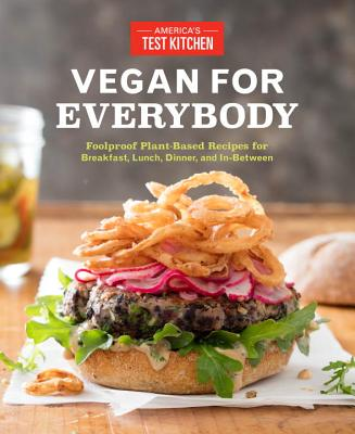 Vegan for Everybody: Foolproof Plant-Based Recipes for Breakfast, Lunch, Dinner, and In-Between - America's Test Kitchen (Editor)