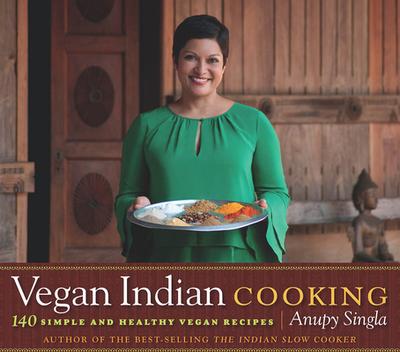 Vegan Indian Cooking: 140 Simple and Healthy Vegan Recipes - Singla, Anupy