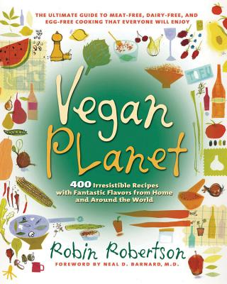 Vegan Planet: 400 Irresistible Recipes with Fantastic Flavors from Home and Around the World the Ultimate Guide to Meat-Free, Dairy-Free, and Egg-Free Cooking That Everyone Will Enjoy - Robertson, Robin, and Barnard, Neal D, M.D. (Foreword by)