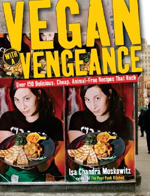 Vegan with a Vengeance: Over 150 Delicious, Cheap, Animal-Free Recipies That Rock - Moskowitz, Isa Chandra, and Tischman, Geoffery (Photographer), and Bailey, Neje