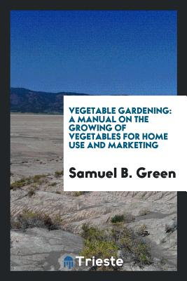 Vegetable Gardening: A Manual on the Growing of Vegetables for Home Use and Marketing - Green, Samuel B
