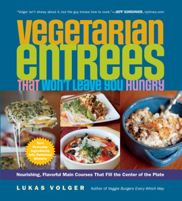 Vegetarian Entrées That Won't Leave You Hungry: Nourishing, Flavorful Main Courses That Fill the Center of the Plate - Volger, Lukas