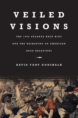 Veiled Visions: The 1906 Atlanta Race Riot and the Reshaping of American Race Relations - Godshalk, David Fort