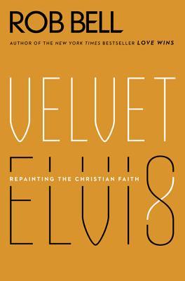 Velvet Elvis: Repainting the Christian Faith - Bell, Rob