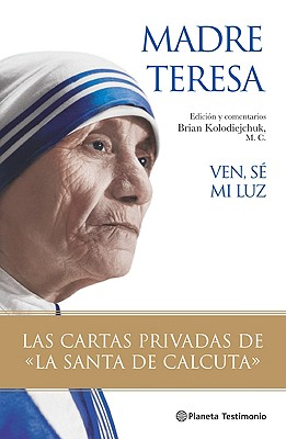 """Ven Se Mi Luz: Las Cartas Privadas de la """"Santa de Calcuta"""" - Madre Teresa, and Kolodiejchuk, Brian (Editor), and Cervera, Pablo (Translated by)"""