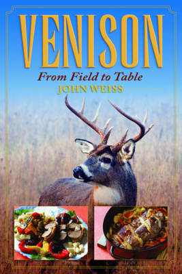 Venison: From Field to Table - Weiss, John