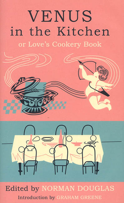 Venus in the Kitchen: Or Love's Cookery Book - Douglas, Norman
