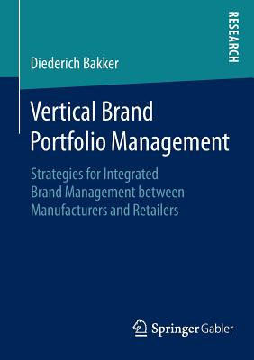 Vertical Brand Portfolio Management: Strategies for Integrated Brand Management Between Manufacturers and Retailers - Bakker, Diederich