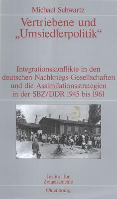 """Vertriebene und """"Umsiedlerpolitik"""" : Integrationskonflikte in den deutschen Nachkriegs-Gesellschaften und die Assimilationsstrategien in der SBZ/DDR 1945-1961 - Schwartz, Michael"""
