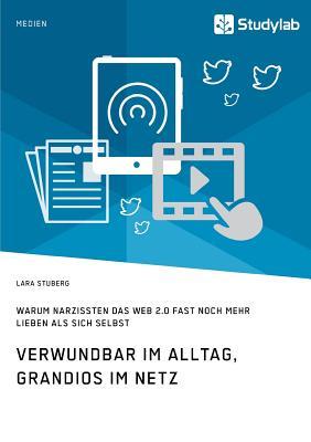 Verwundbar Im Alltag, Grandios Im Netz. Warum Narzissten Das Web 2.0 Fast Noch Mehr Lieben ALS Sich Selbst - Stuberg, Lara