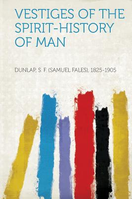 Vestiges of the Spirit-History of Man - 1825-1905, Dunlap S F (Samuel Fales)