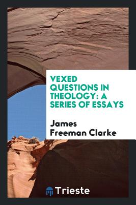 Vexed Questions in Theology: A Series of Essays - Clarke, James Freeman