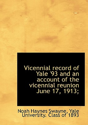 Vicennial Record of Yale '93 and an Account of the Vicennial Reunion June 17, 1913; - Swayne, Noah Haynes, and Yale University Class of 1893, University Class of 1893 (Creator)