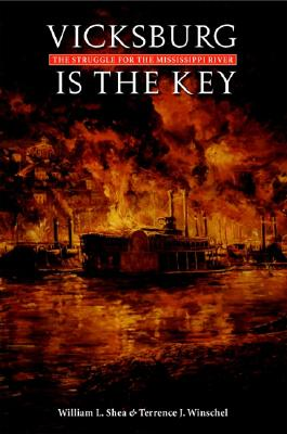 Vicksburg Is the Key: The Struggle for the Mississippi River - Shea, William L, PH.D.
