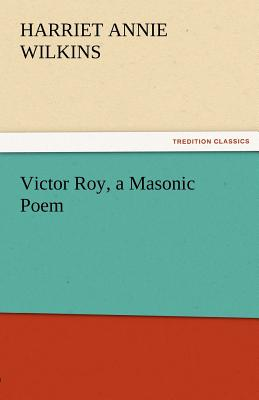 Victor Roy, a Masonic Poem - Wilkins, Harriet Annie