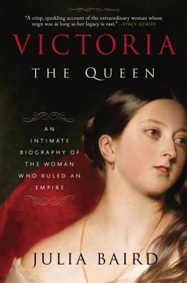 Victoria: The Queen: An Intimate Biography of the Woman Who Ruled an Empire - Baird, Julia