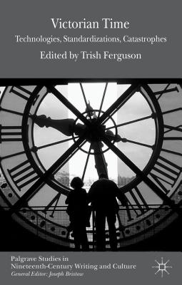 Victorian Time: Technologies, Standardizations, Catastrophes - Ferguson, T. (Editor)