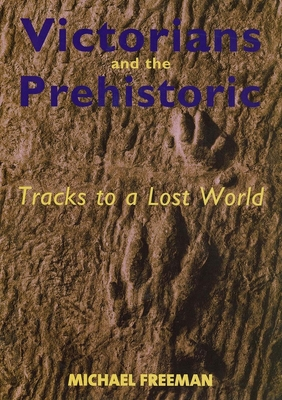 Victorians and the Prehistoric: Tracks to a Lost World - Freeman, Michael