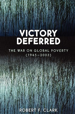 Victory Deferred: The War on Global Poverty (1945-2003) - Clark, Robert F