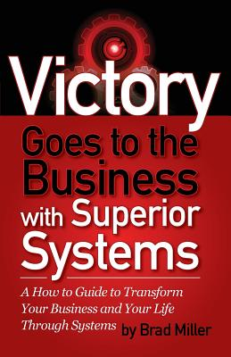 Victory Goes to the Business with Superior Systems: How to Transform Your Business and Your Life Through Systems - Miller, Brad